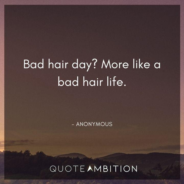 Hair Quotes - Bad hair day? More like a bad hair life.