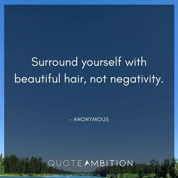 Hair Quotes - Surround yourself with beautiful hair, not negativity.