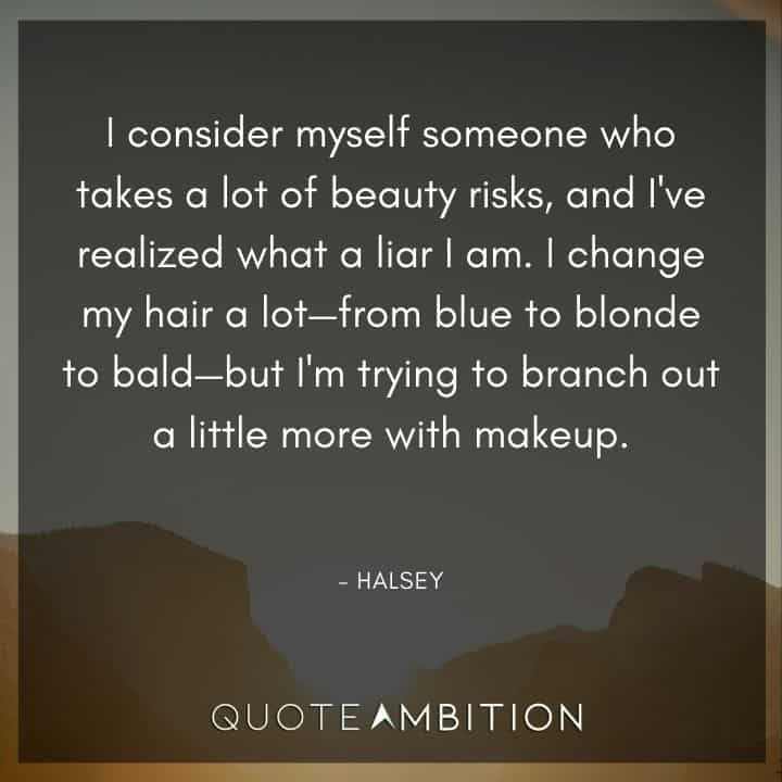 Hair Quotes - I consider myself someone who takes a lot of beauty risks, and I've realized what a liar I am. I change my hair a lot - from blue to blonde to bald.