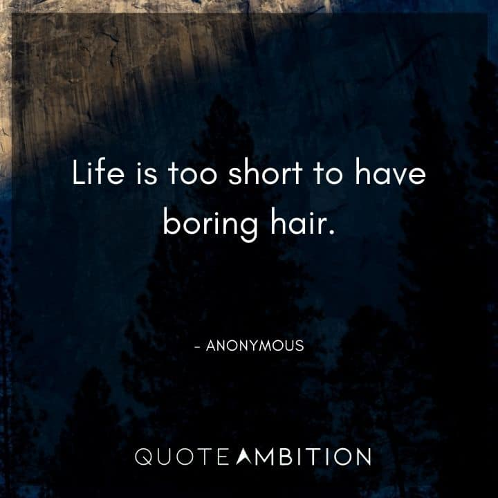 Hair Quotes - Life is too short to have boring hair.