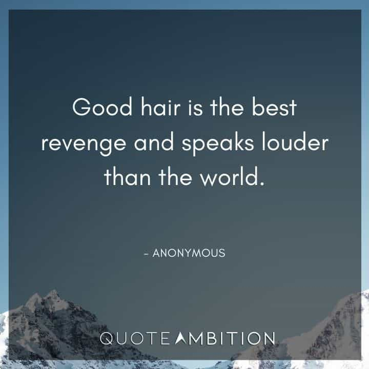 Hair Quotes - Good hair is the best revenge and speaks louder than the world.