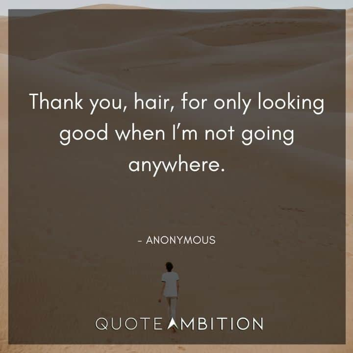 Hair Quotes - Thank you, hair, for only looking good when I'm not going anywhere.