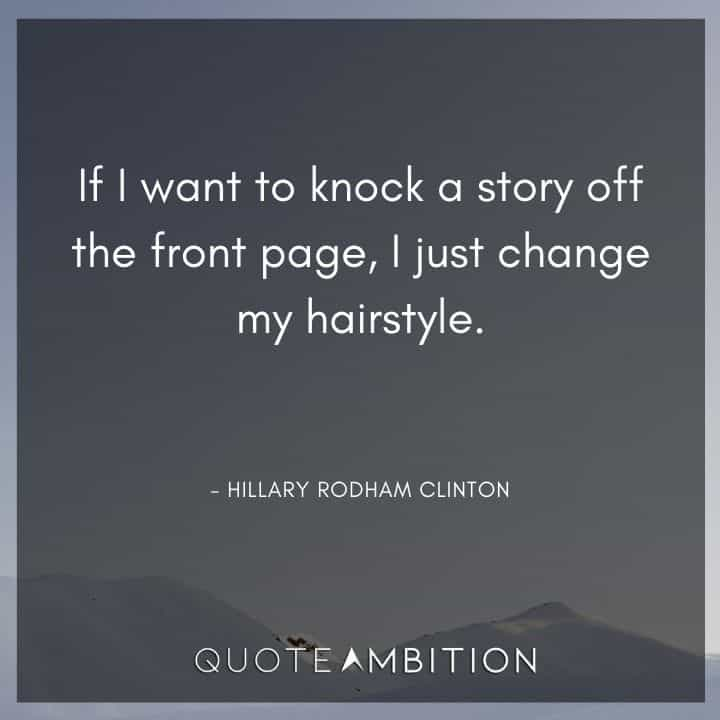 Hair Quotes - If I want to knock a story off the front page, I just change my hairstyle.