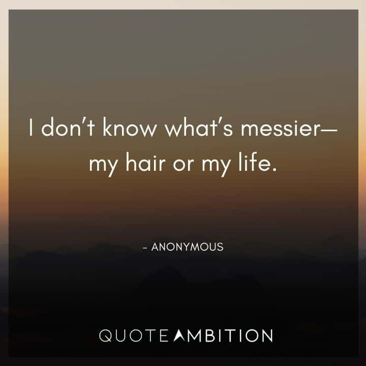 Hair Quotes - I don't know what's messier - my hair or my life.