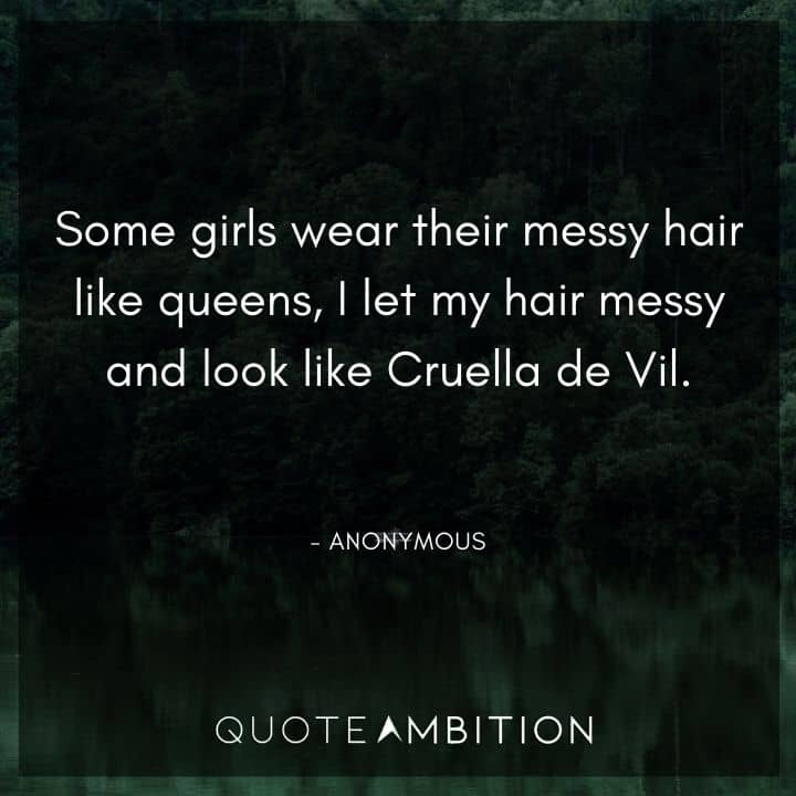 Hair Quotes - Some girls wear their messy hair like queens, I let my hair messy and look like Cruella de Vil.