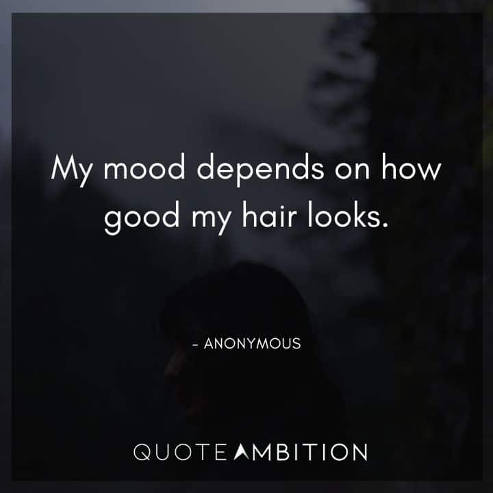 Hair Quotes - My mood depends on how good my hair looks.