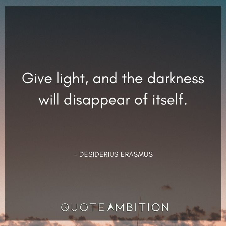 Light Quotes - Give light, and the darkness will disappear of itself.