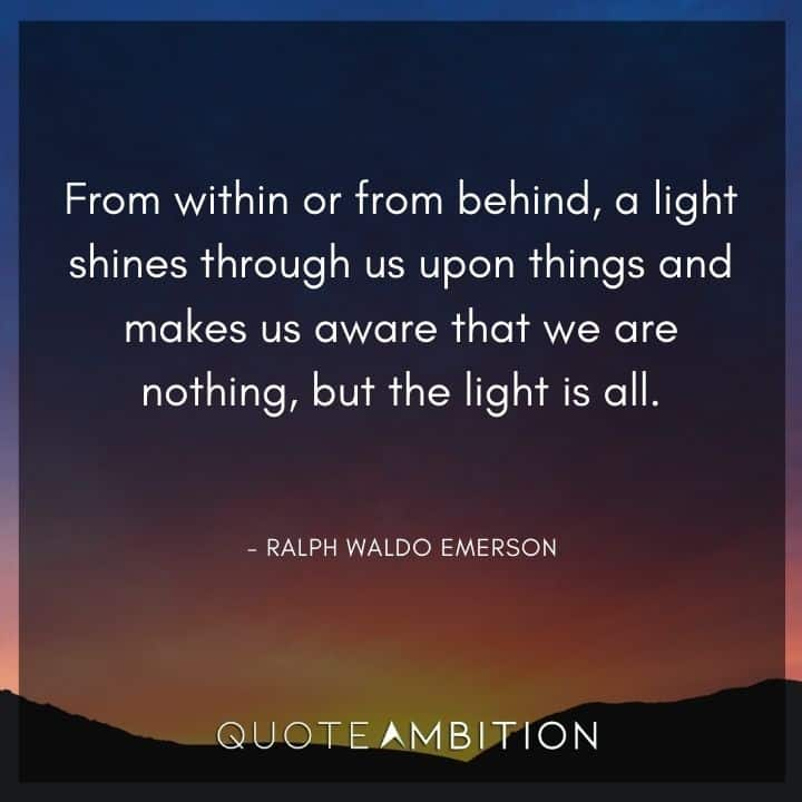 Light Quotes - From within or from behind, a light shines through us upon things and makes us aware that we are nothing, but the light is all.