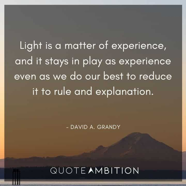 Light Quotes - Light is a matter of experience, and it stays in play as experience even as we do our best to reduce it to rule and explanation.