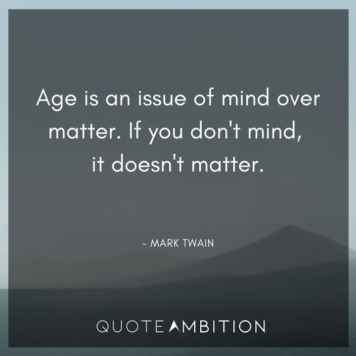 Mark Twain Quotes - Age is an issue of mind over matter. If you don't mind, it doesn't matter.