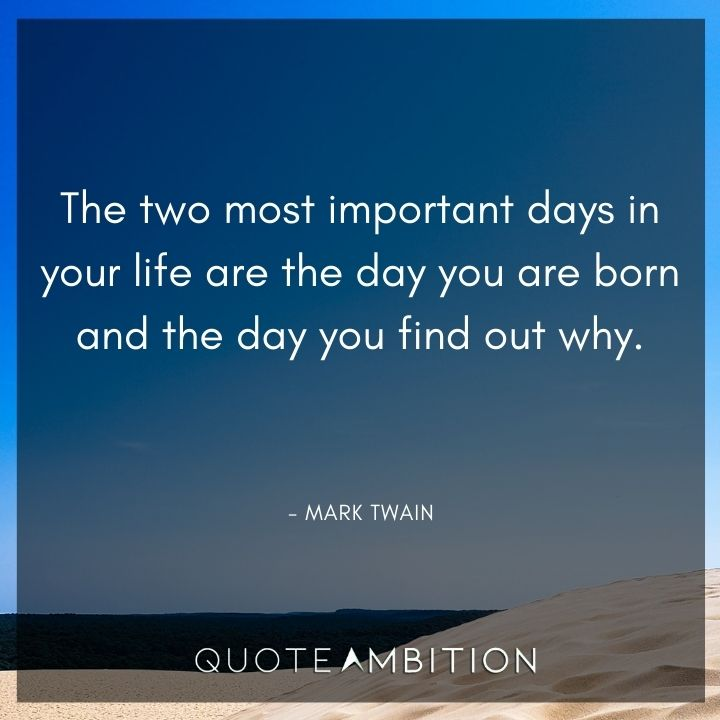 Mark Twain Quotes - The two most important days in your life are the day you are born and the day you find out why.