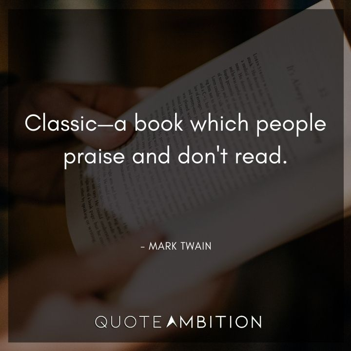 Mark Twain Quotes - Classic - a book which people praise and don't read.