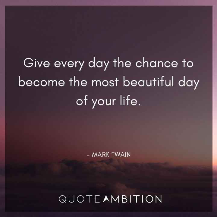 Mark Twain Quotes - Give every day the chance to become the most beautiful day of your life.