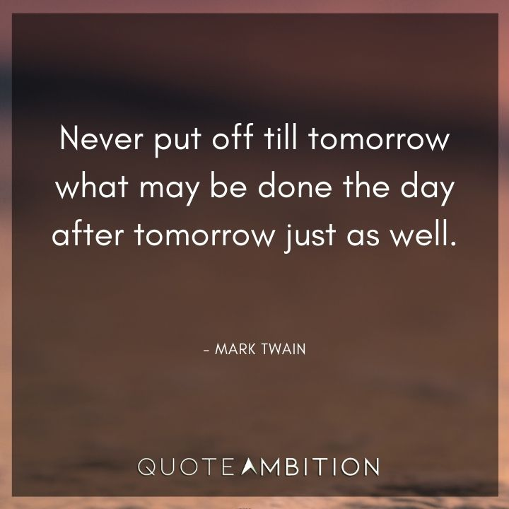 Mark Twain Quotes - Never put off till tomorrow what may be done the day after tomorrow just as well.
