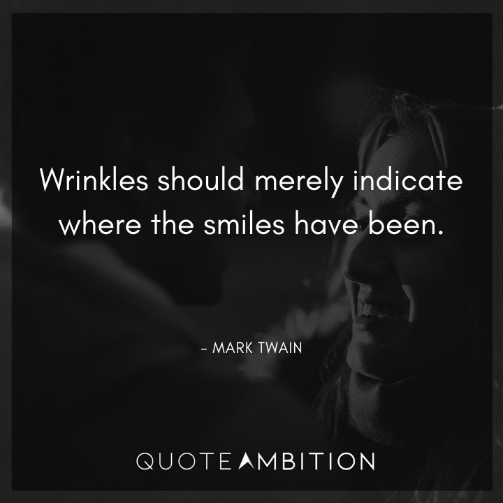 Mark Twain Quotes - Wrinkles should merely indicate where the smiles have been.