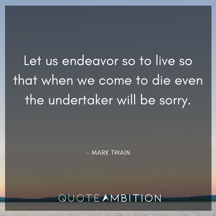 Mark Twain Quotes - Let us endeavor so to live so that when we come to die even the undertaker will be sorry.