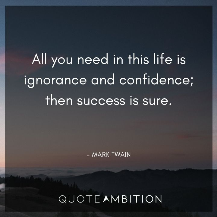 Mark Twain Quotes - All you need in this life is ignorance and confidence; then success is sure.