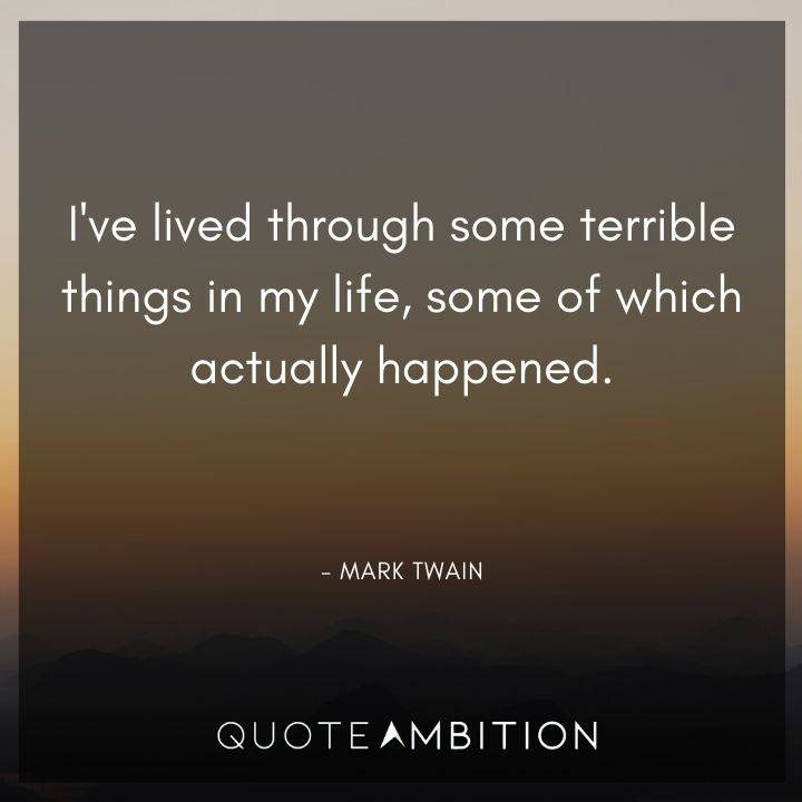 Mark Twain Quotes - I've lived through some terrible things in my life.