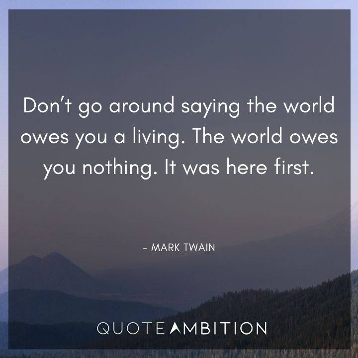 Mark Twain Quotes - The world owes you nothing. It was here first.