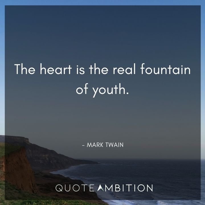Mark Twain Quotes - The heart is the real fountain of youth.