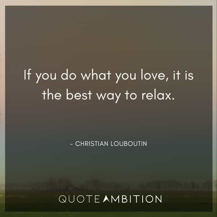 Relaxing Quotes - If you do what you love, it is the best way to relax.