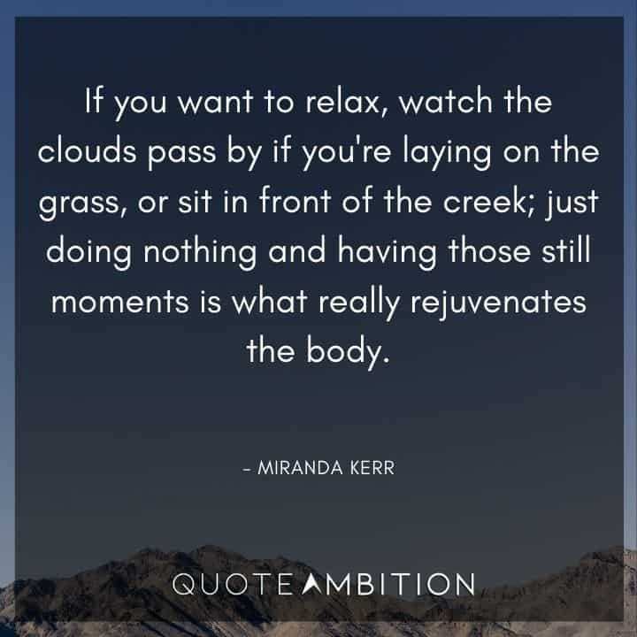 Relaxing Quotes - If you want to relax, watch the clouds pass by if you're laying on the grass, or sit in front of the creek; just doing nothing.