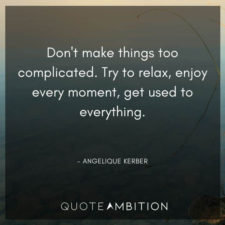 Relaxing Quotes - Don't make things too complicated. Try to relax, enjoy every moment, get used to everything.