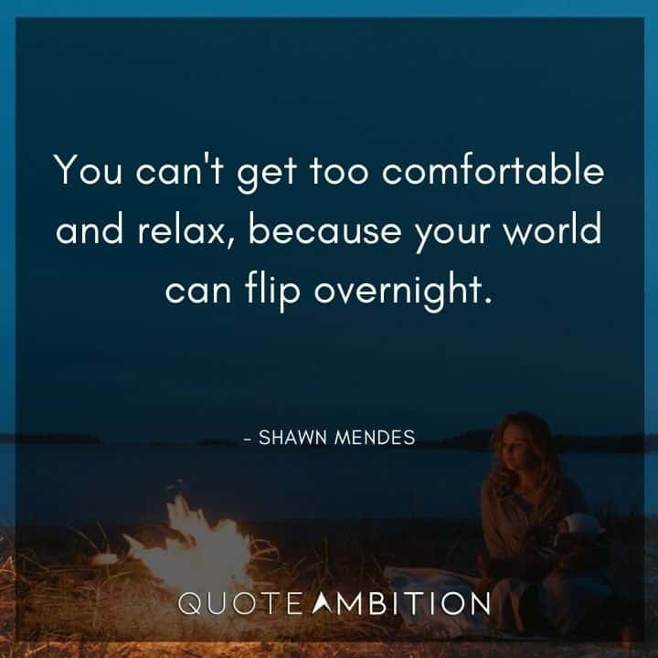 Relaxing Quotes - You can't get too comfortable and relax, because your world can flip overnight.