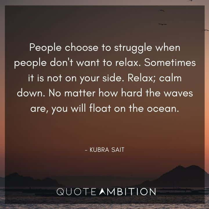 Relaxing Quotes - Sometimes it is not on your side. Relax; calm down. No matter how hard the waves are, you will float on the ocean.