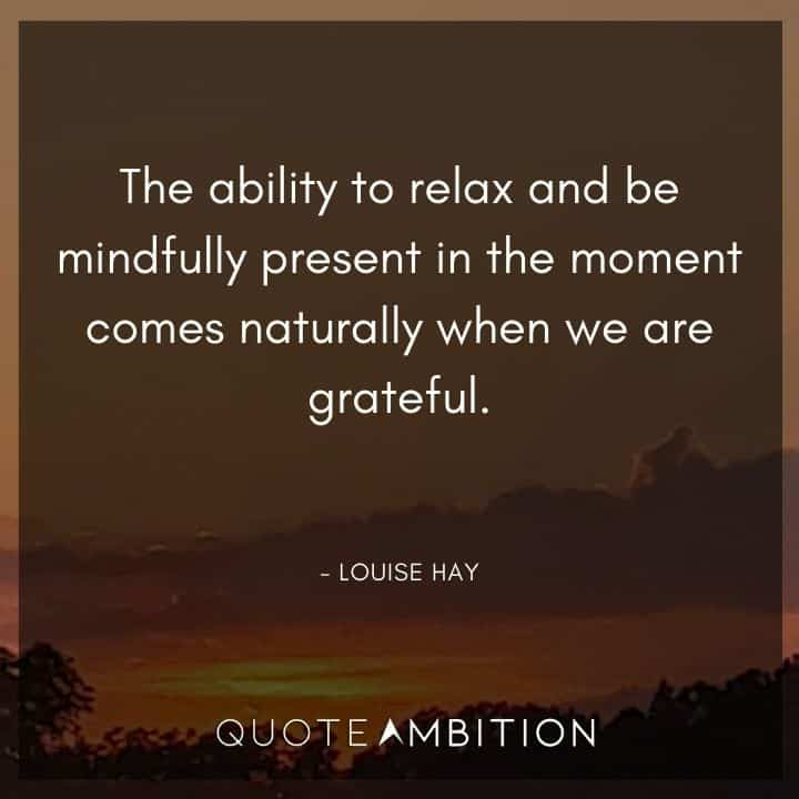 Relaxing Quotes - The ability to relax and be mindfully present in the moment comes naturally when we are grateful.
