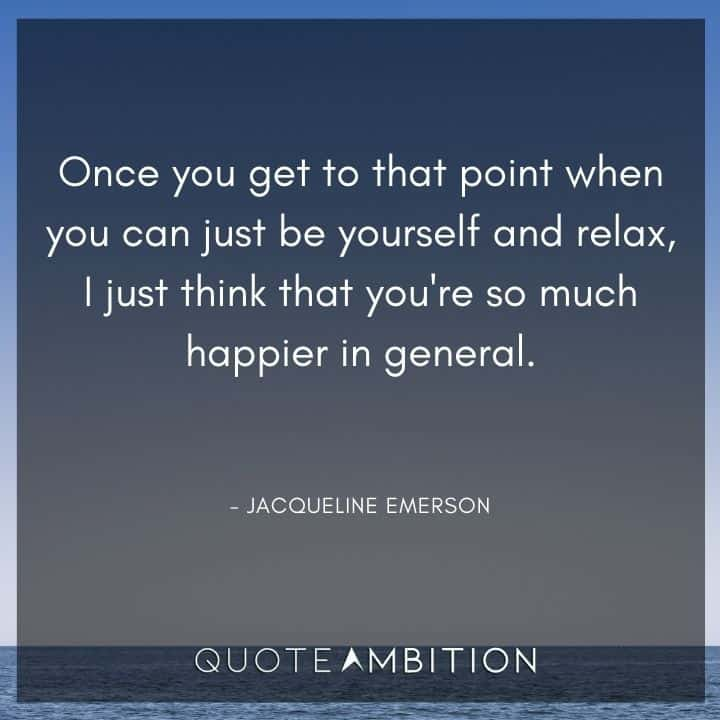 Relaxing Quotes - Once you get to that point when you can just be yourself and relax, I just think that you're so much happier in general.
