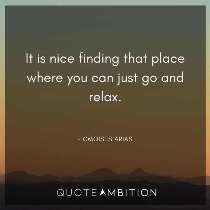 Relaxing Quotes - It is nice finding that place where you can just go and relax.
