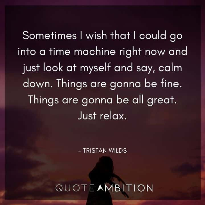 Relaxing Quotes - Sometimes I wish that I could go into a time machine right now and just look at myself and say, calm down.
