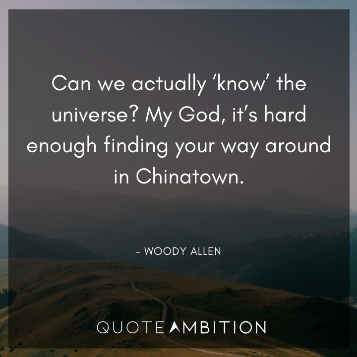 Universe Quotes - Can we actually 'know' the universe? My God, it's hard enough finding your way around in Chinatown.