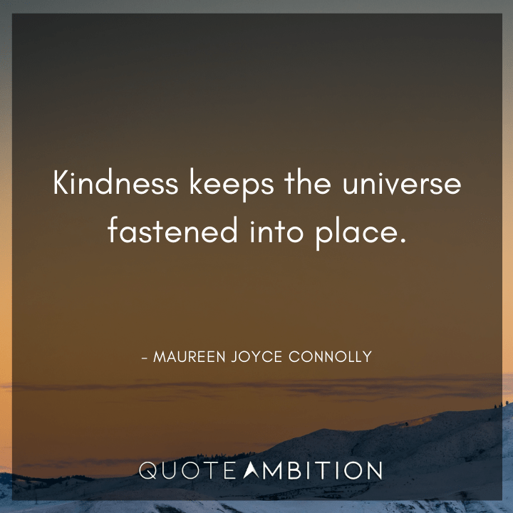 Universe Quotes - Kindness keeps the universe fastened into place.