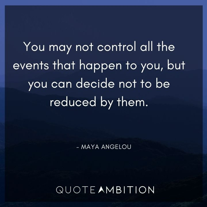 Inspirational Quotes for Women - You may not control all the events that happen to you, but you can decide not to be reduced by them.