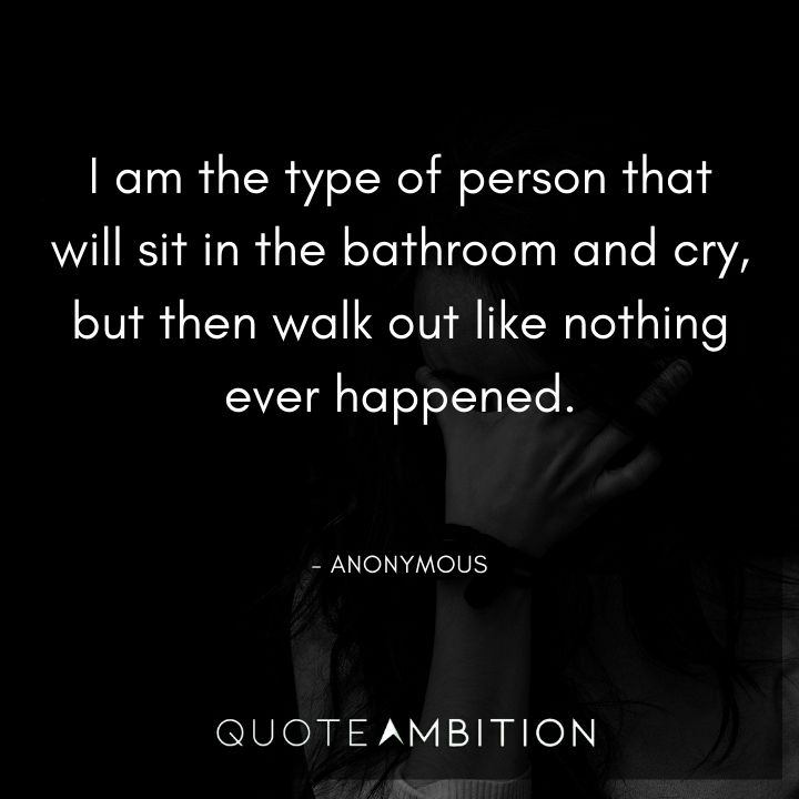 Inspirational Quotes for Women - I am the type of person that will sit in the bathroom and cry, but then walk out like nothing ever happened.