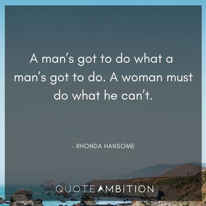 Inspirational Quotes for Women - A man's got to do what a man's got to do. A woman must do what he can't.