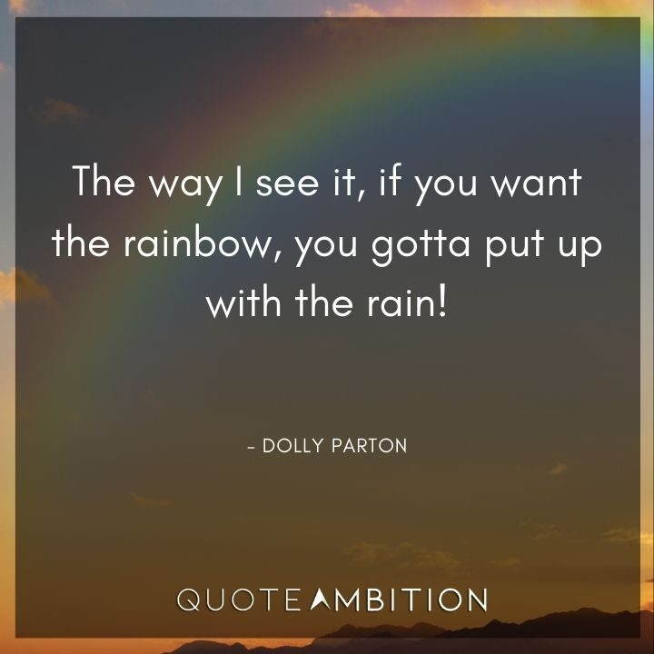 Inspirational Quotes for Women - The way I see it, if you want the rainbow, you gotta put up with the rain!