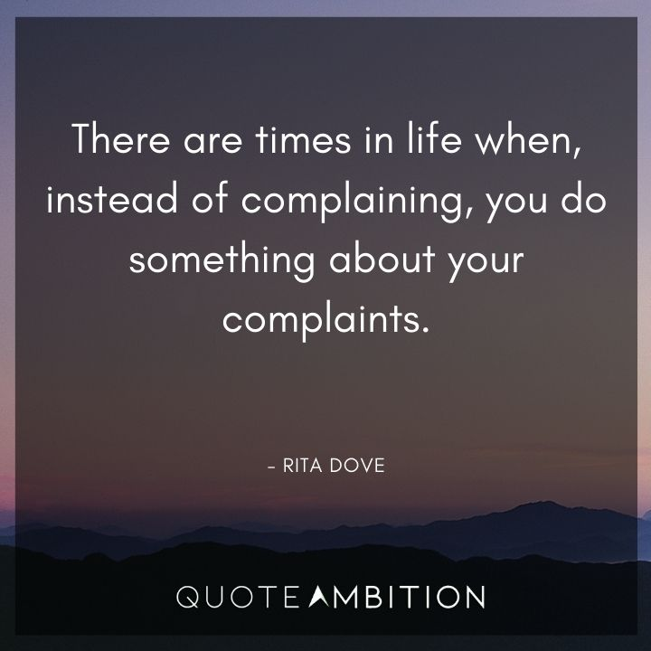 Inspirational Quotes for Women - There are times in life when, instead of complaining, you do something about your complaints.